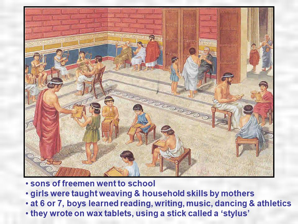 sons of freemen went to school girls were taught weaving & household skills by mothers at 6 or 7, boys learned reading, writing, music, dancing & athletics they wrote on wax tablets, using a stick called a 'stylus'