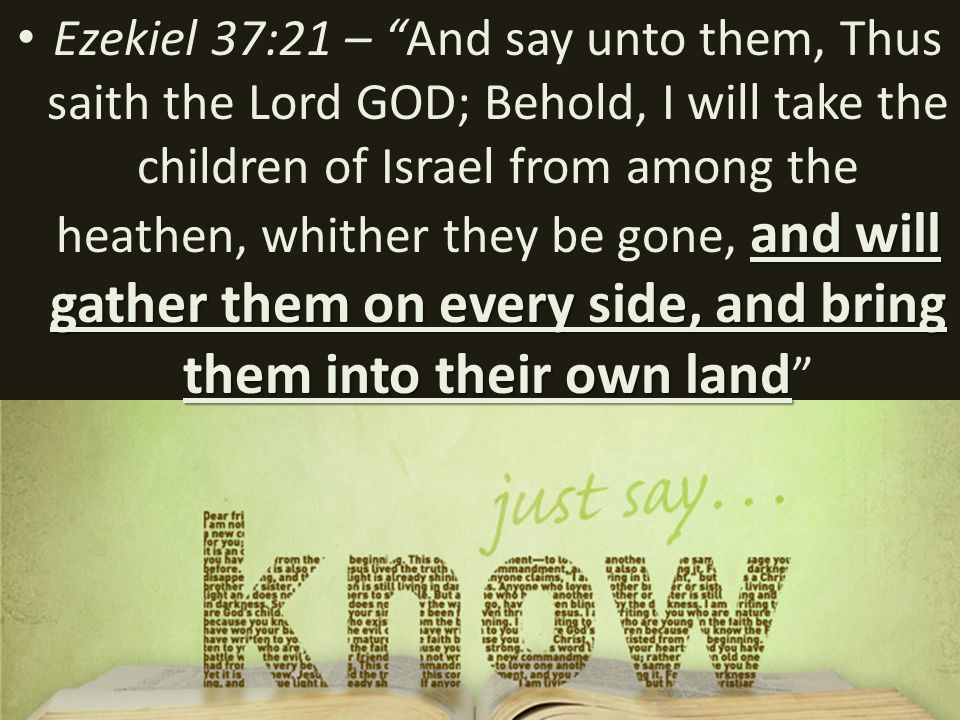and will gather them on every side, and bring them into their own land Ezekiel 37:21 – And say unto them, Thus saith the Lord GOD; Behold, I will take the children of Israel from among the heathen, whither they be gone, and will gather them on every side, and bring them into their own land