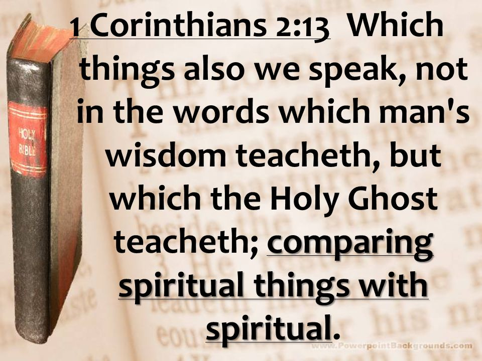 comparing spiritual things with spiritual 1 Corinthians 2:13 Which things also we speak, not in the words which man s wisdom teacheth, but which the Holy Ghost teacheth; comparing spiritual things with spiritual.