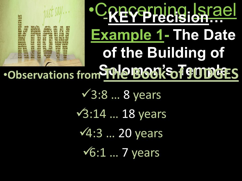 Concerning IsraelConcerning Israel -KEY Precision… Example 1- The Date of the Building of Solomon's Temple Observations from The Book of JUDGES Observations from The Book of JUDGES 3:8 … 8 years 3:14 … 18 years 4:3 … 20 years 6:1 … 7 years