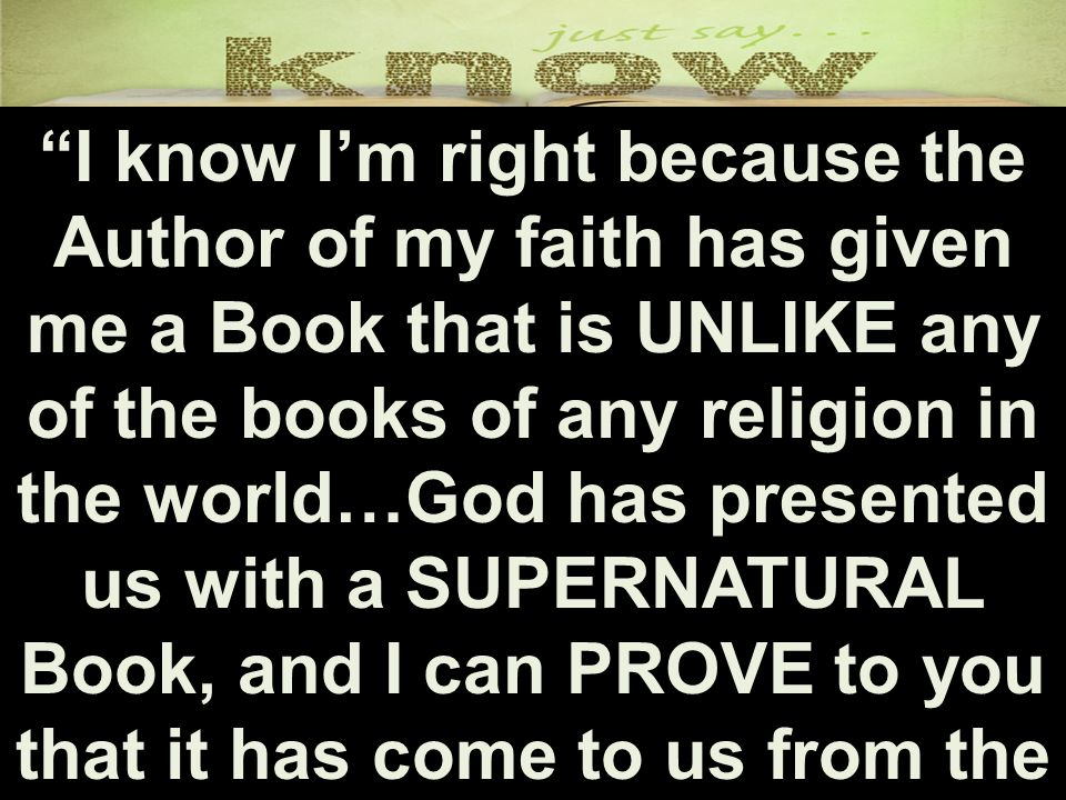 I know I'm right because the Author of my faith has given me a Book that is UNLIKE any of the books of any religion in the world…God has presented us with a SUPERNATURAL Book, and I can PROVE to you that it has come to us from the very hand of God