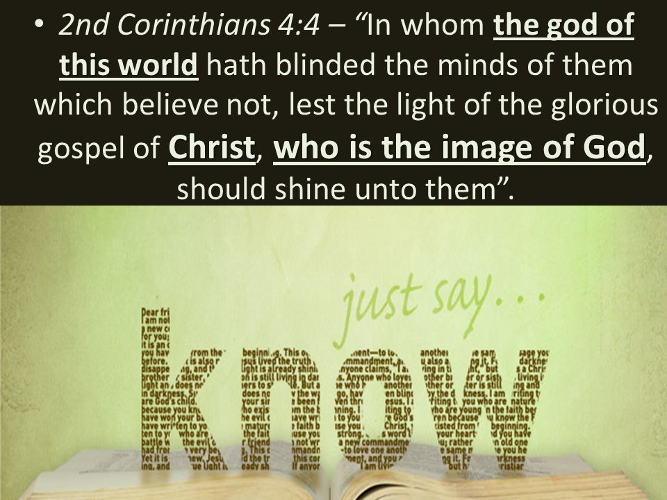 the god of this world Christwho is the image of God 2nd Corinthians 4:4 – In whom the god of this world hath blinded the minds of them which believe not, lest the light of the glorious gospel of Christ, who is the image of God, should shine unto them .
