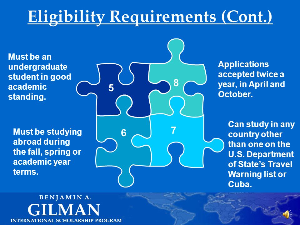Eligibility Requirements INTERNATIONAL SCHOLARSHIP PROGRAM GILMAN B E N J A M I N A. Must be a U.S. citizen. Must be studying abroad for a minimum of