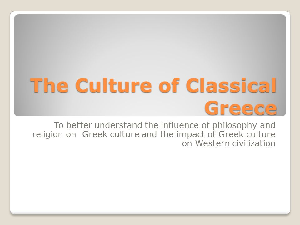 The Culture of Classical Greece To better understand the influence of philosophy and religion on Greek culture and the impact of Greek culture on West