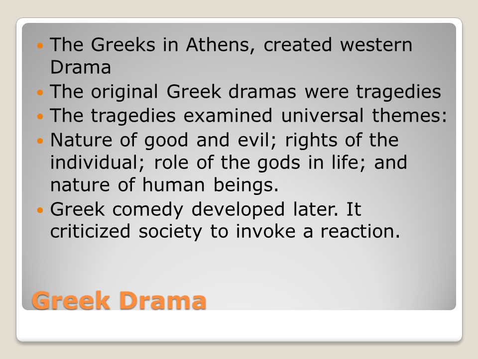 Greek Drama The Greeks in Athens, created western Drama The original Greek dramas were tragedies The tragedies examined universal themes: Nature of good and evil; rights of the individual; role of the gods in life; and nature of human beings.