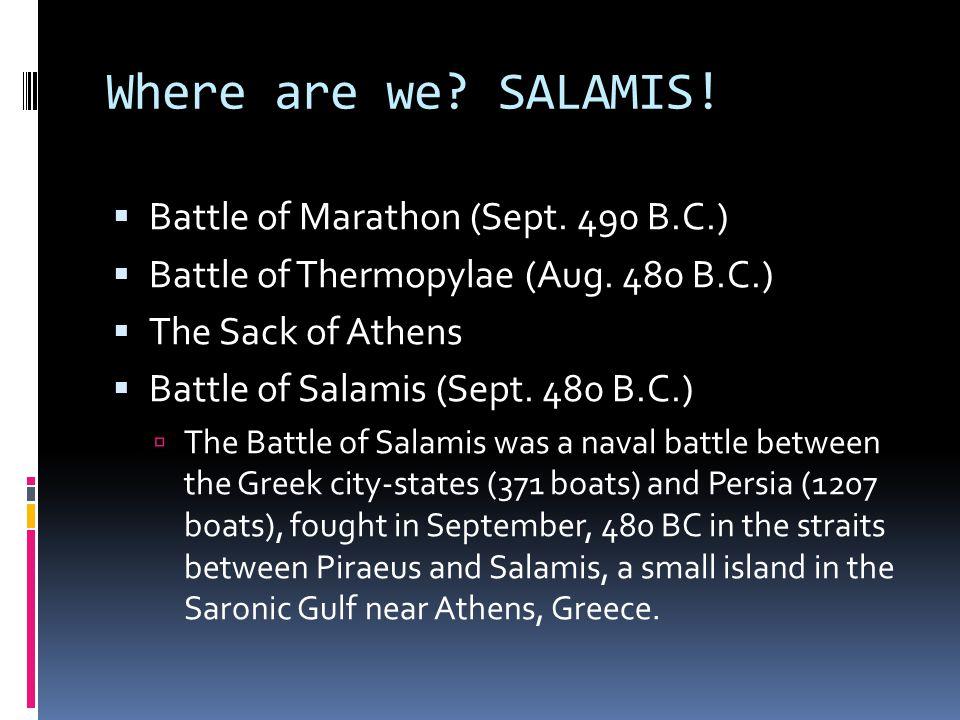 Where are we? SALAMIS!  Battle of Marathon (Sept. 490 B.C.)  Battle of Thermopylae (Aug. 480 B.C.)  The Sack of Athens  Battle of Salamis (Sept. 4