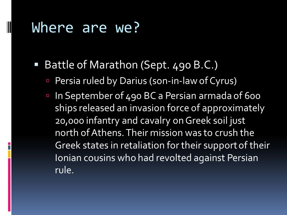 Where are we?  Battle of Marathon (Sept. 490 B.C.)  Persia ruled by Darius (son-in-law of Cyrus)  In September of 490 BC a Persian armada of 600 sh
