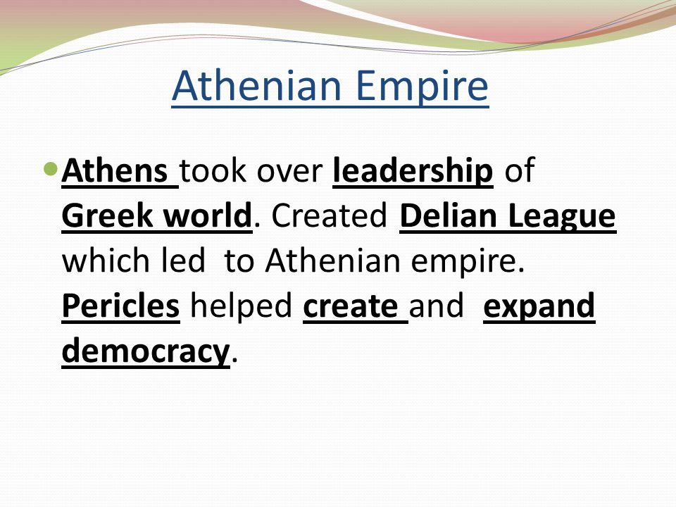 Athenian Empire Athens took over leadership of Greek world. Created Delian League which led to Athenian empire. Pericles helped create and expand demo