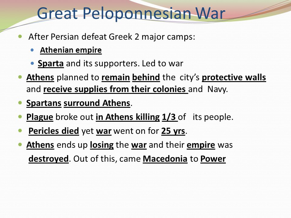 Great Peloponnesian War After Persian defeat Greek 2 major camps: Athenian empire Sparta and its supporters. Led to war Athens planned to remain behin