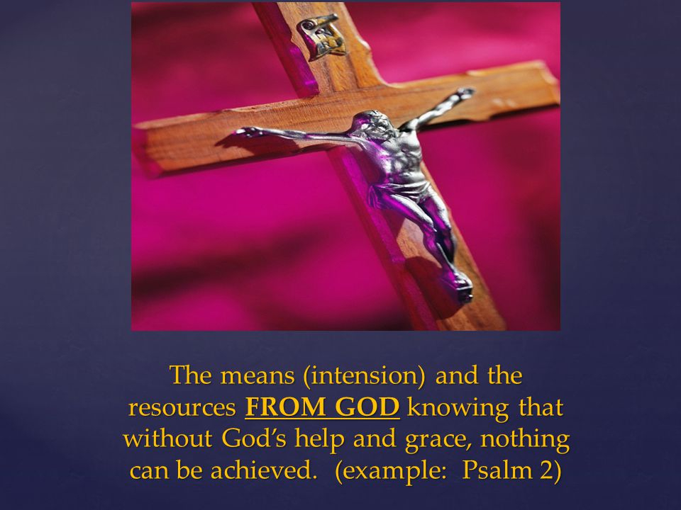 The means (intension) and the resources FROM GOD knowing that without God's help and grace, nothing can be achieved.