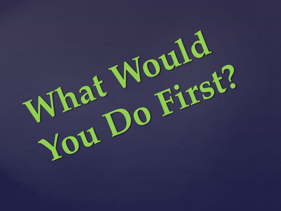 What Would You Do First?