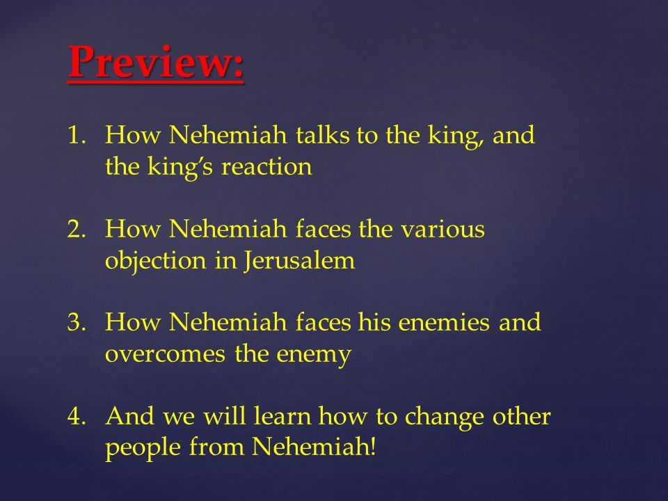 Preview: 1.How Nehemiah talks to the king, and the king's reaction 2.How Nehemiah faces the various objection in Jerusalem 3.How Nehemiah faces his enemies and overcomes the enemy 4.And we will learn how to change other people from Nehemiah!