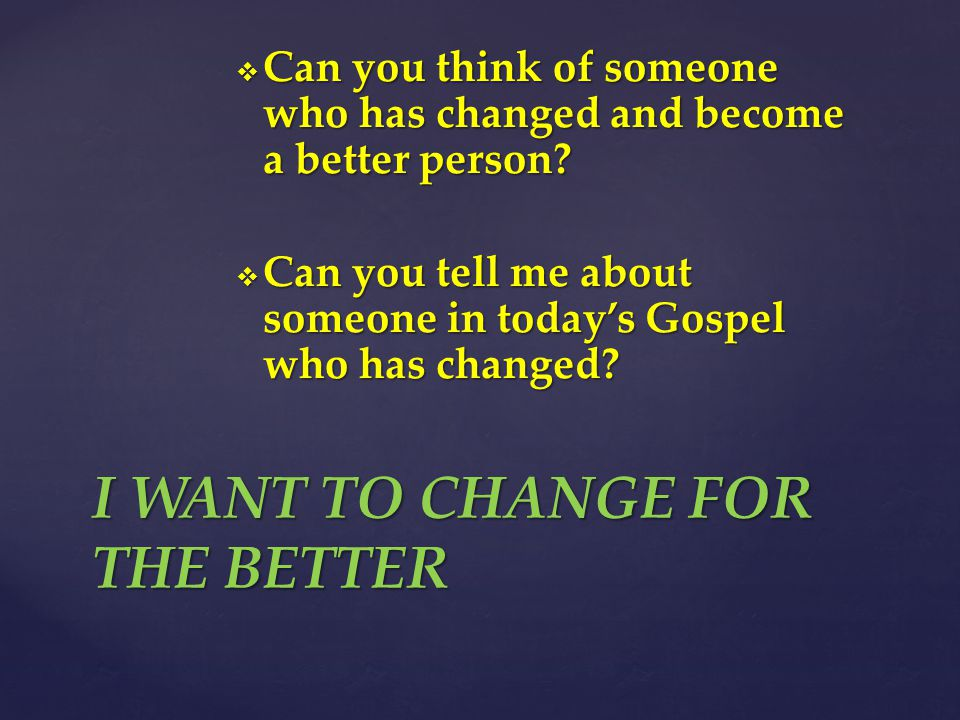  Can you think of someone who has changed and become a better person.
