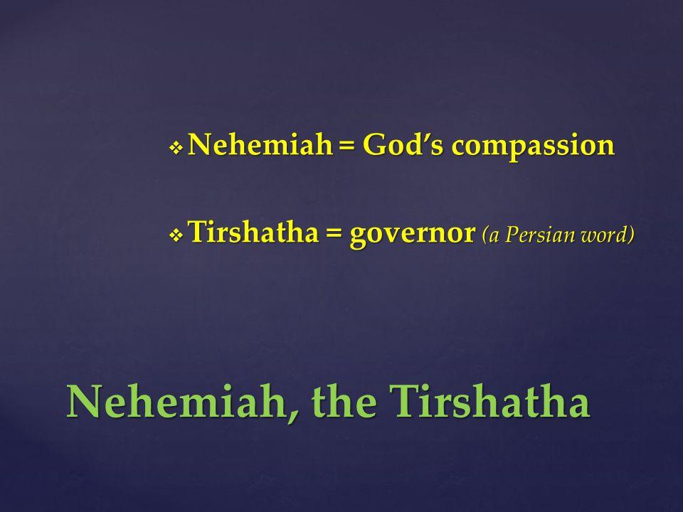  Nehemiah = God's compassion  Tirshatha = governor (a Persian word) Nehemiah, the Tirshatha