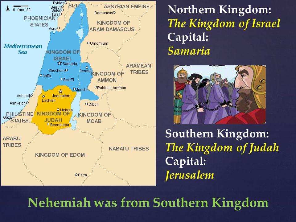 Northern Kingdom: The Kingdom of Israel Capital: Samaria Southern Kingdom: The Kingdom of Judah Capital: Jerusalem Nehemiah was from Southern Kingdom