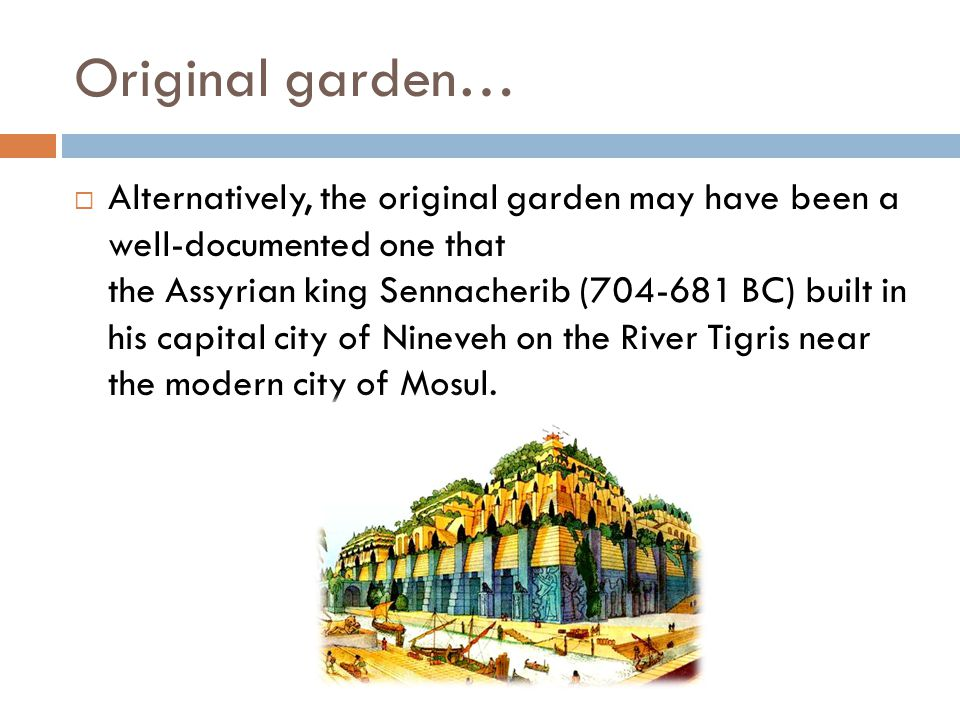 Original garden…  Alternatively, the original garden may have been a well-documented one that the Assyrian king Sennacherib (704-681 BC) built in his capital city of Nineveh on the River Tigris near the modern city of Mosul.