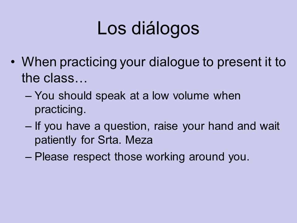 Los diálogos When practicing your dialogue to present it to the class… –You should speak at a low volume when practicing.