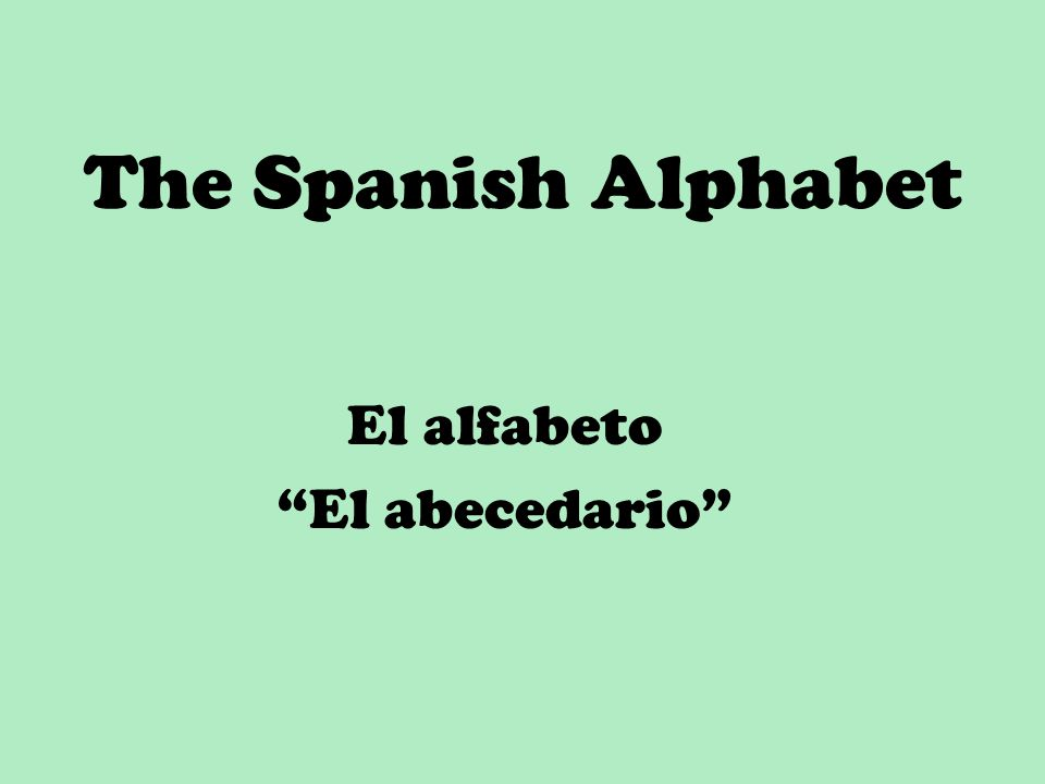 The Spanish Alphabet El alfabeto El abecedario
