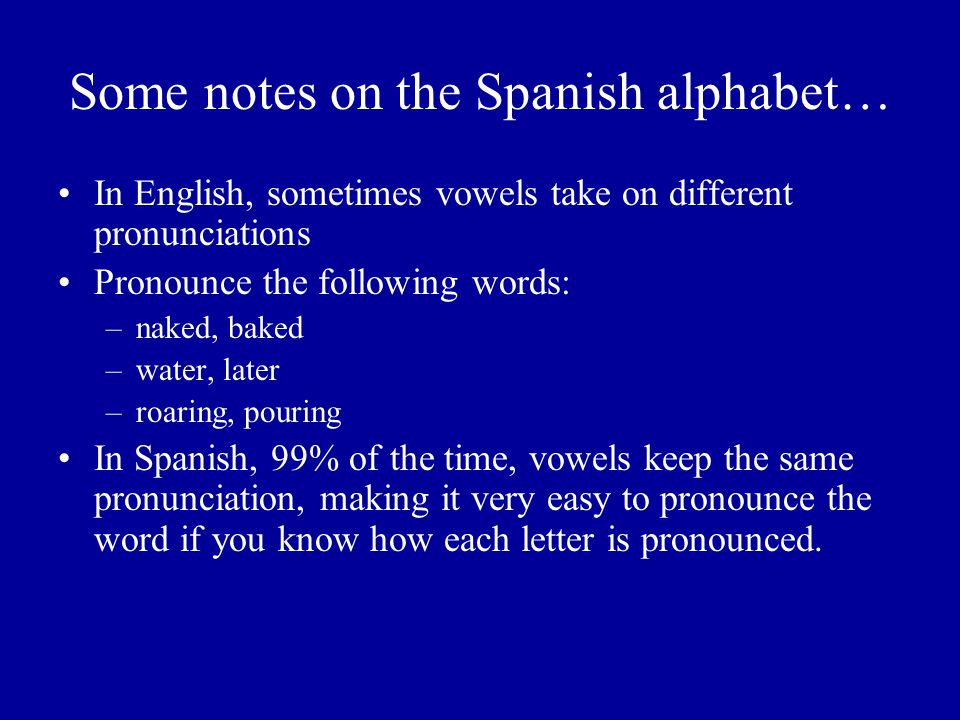 Some notes on the Spanish alphabet… In English, sometimes vowels take on different pronunciations Pronounce the following words: –naked, baked –water, later –roaring, pouring In Spanish, 99% of the time, vowels keep the same pronunciation, making it very easy to pronounce the word if you know how each letter is pronounced.