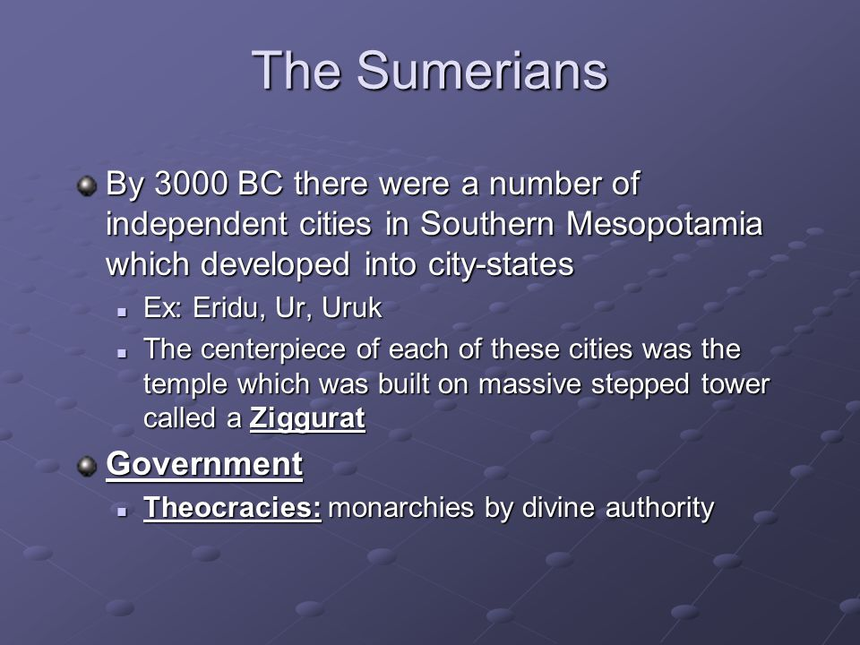 The Sumerians By 3000 BC there were a number of independent cities in Southern Mesopotamia which developed into city-states Ex: Eridu, Ur, Uruk Ex: Eridu, Ur, Uruk The centerpiece of each of these cities was the temple which was built on massive stepped tower called a Ziggurat The centerpiece of each of these cities was the temple which was built on massive stepped tower called a ZigguratGovernment Theocracies: monarchies by divine authority Theocracies: monarchies by divine authority