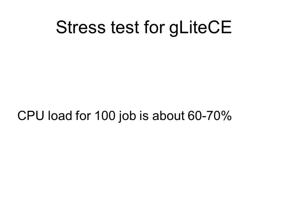 Stress test for gLiteCE CPU load for 100 job is about 60-70%