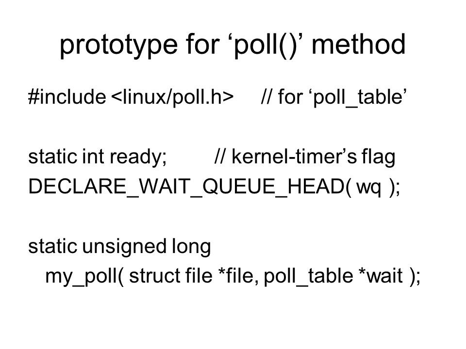 prototype for 'poll()' method #include // for 'poll_table' static int ready;// kernel-timer's flag DECLARE_WAIT_QUEUE_HEAD( wq ); static unsigned long my_poll( struct file *file, poll_table *wait );