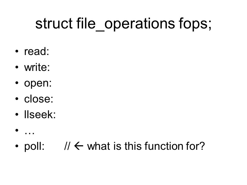 struct file_operations fops; read: write: open: close: llseek: … poll://  what is this function for?