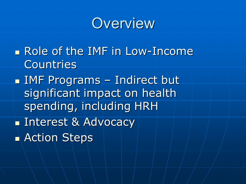 Overview Role of the IMF in Low-Income Countries Role of the IMF in Low-Income Countries IMF Programs – Indirect but significant impact on health spending, including HRH IMF Programs – Indirect but significant impact on health spending, including HRH Interest & Advocacy Interest & Advocacy Action Steps Action Steps