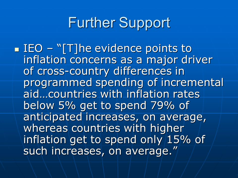 Further Support IEO – [T]he evidence points to inflation concerns as a major driver of cross-country differences in programmed spending of incremental aid…countries with inflation rates below 5% get to spend 79% of anticipated increases, on average, whereas countries with higher inflation get to spend only 15% of such increases, on average. IEO – [T]he evidence points to inflation concerns as a major driver of cross-country differences in programmed spending of incremental aid…countries with inflation rates below 5% get to spend 79% of anticipated increases, on average, whereas countries with higher inflation get to spend only 15% of such increases, on average.