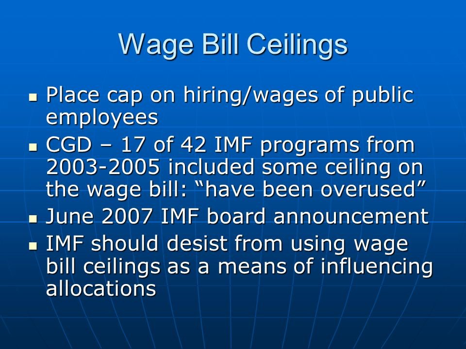 Wage Bill Ceilings Place cap on hiring/wages of public employees Place cap on hiring/wages of public employees CGD – 17 of 42 IMF programs from 2003-2005 included some ceiling on the wage bill: have been overused CGD – 17 of 42 IMF programs from 2003-2005 included some ceiling on the wage bill: have been overused June 2007 IMF board announcement June 2007 IMF board announcement IMF should desist from using wage bill ceilings as a means of influencing allocations IMF should desist from using wage bill ceilings as a means of influencing allocations