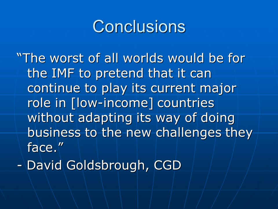 Conclusions The worst of all worlds would be for the IMF to pretend that it can continue to play its current major role in [low-income] countries without adapting its way of doing business to the new challenges they face. - David Goldsbrough, CGD