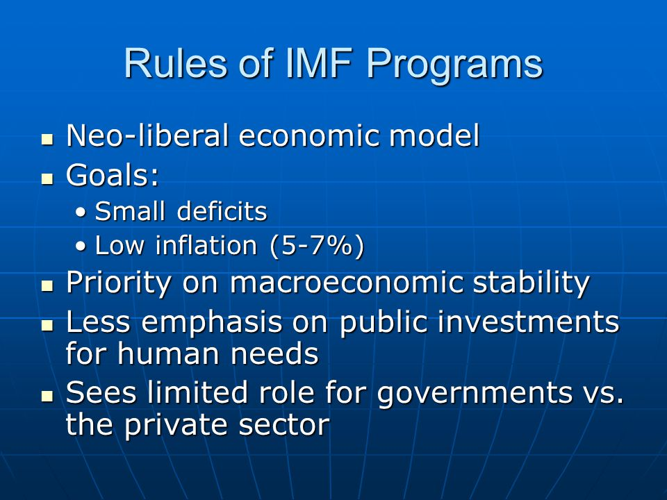 Rules of IMF Programs Neo-liberal economic model Neo-liberal economic model Goals: Goals: Small deficitsSmall deficits Low inflation (5-7%)Low inflati
