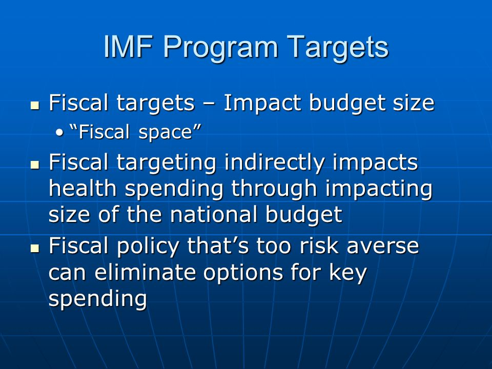 IMF Program Targets Fiscal targets – Impact budget size Fiscal targets – Impact budget size Fiscal space Fiscal space Fiscal targeting indirectly impacts health spending through impacting size of the national budget Fiscal targeting indirectly impacts health spending through impacting size of the national budget Fiscal policy that's too risk averse can eliminate options for key spending Fiscal policy that's too risk averse can eliminate options for key spending