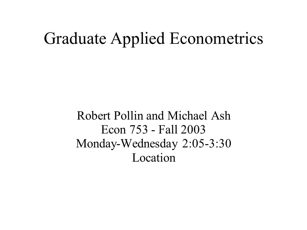 Graduate Applied Econometrics Robert Pollin and Michael Ash Econ 753 - Fall 2003 Monday-Wednesday 2:05-3:30 Location
