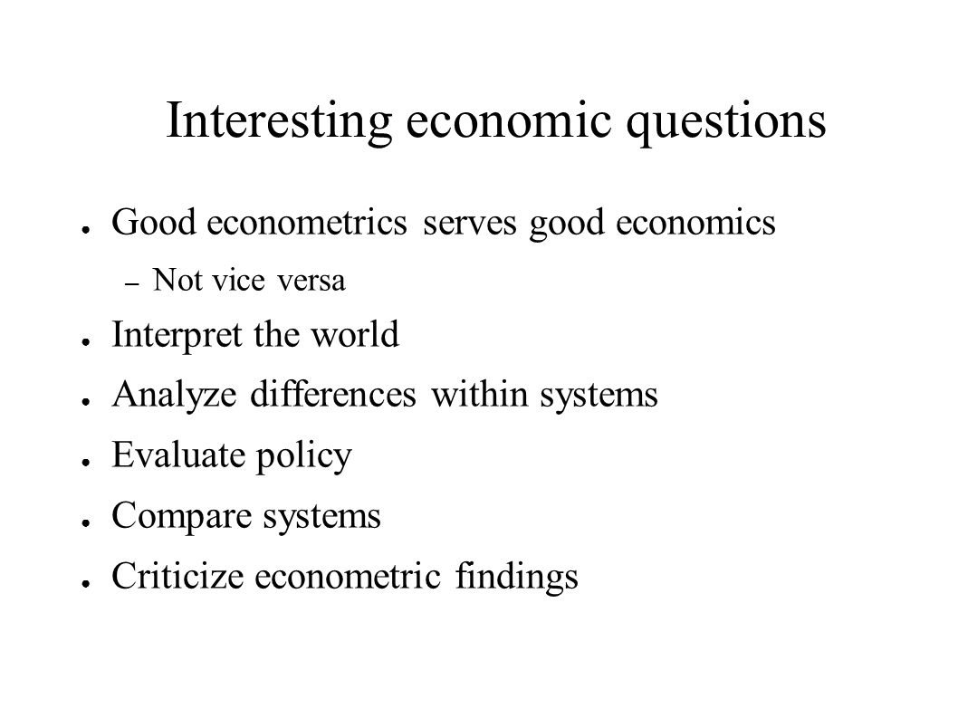 Interesting economic questions ● Good econometrics serves good economics – Not vice versa ● Interpret the world ● Analyze differences within systems ● Evaluate policy ● Compare systems ● Criticize econometric findings