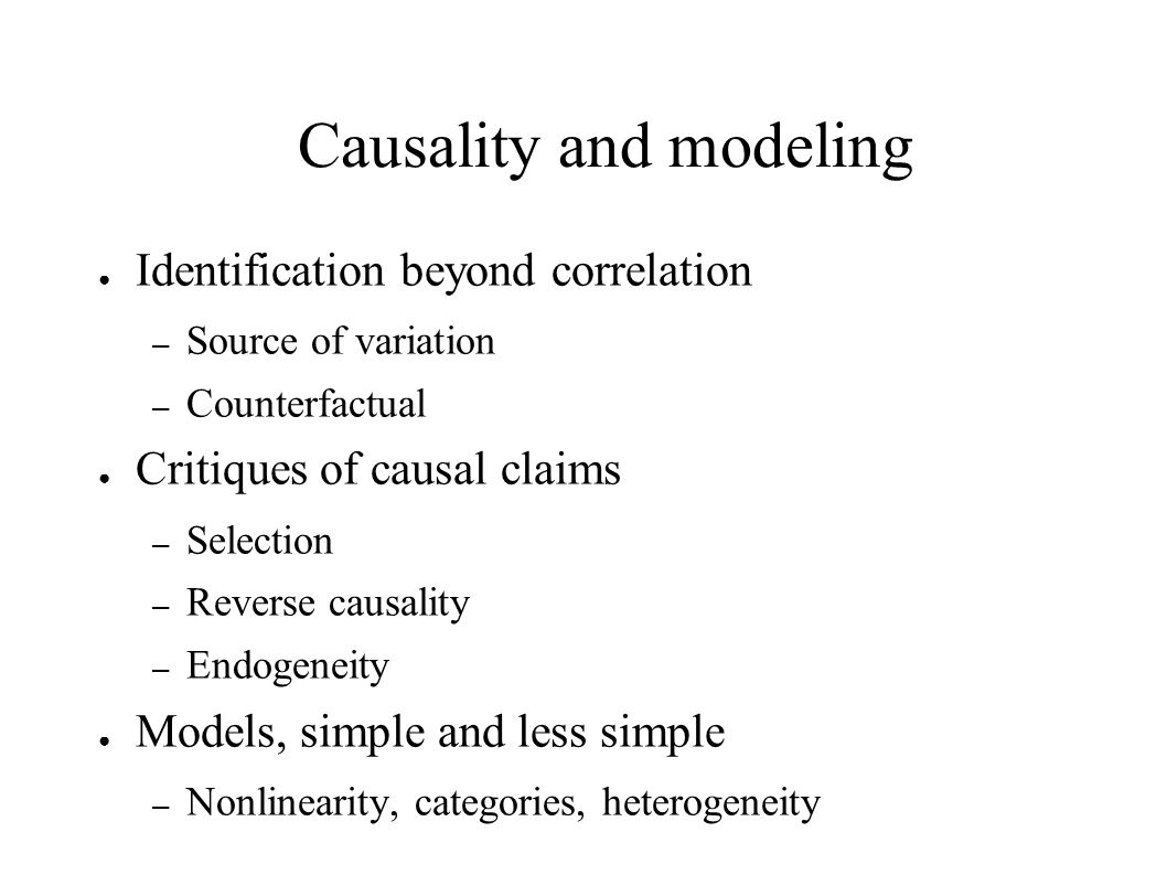 Causality and modeling ● Identification beyond correlation – Source of variation – Counterfactual ● Critiques of causal claims – Selection – Reverse c