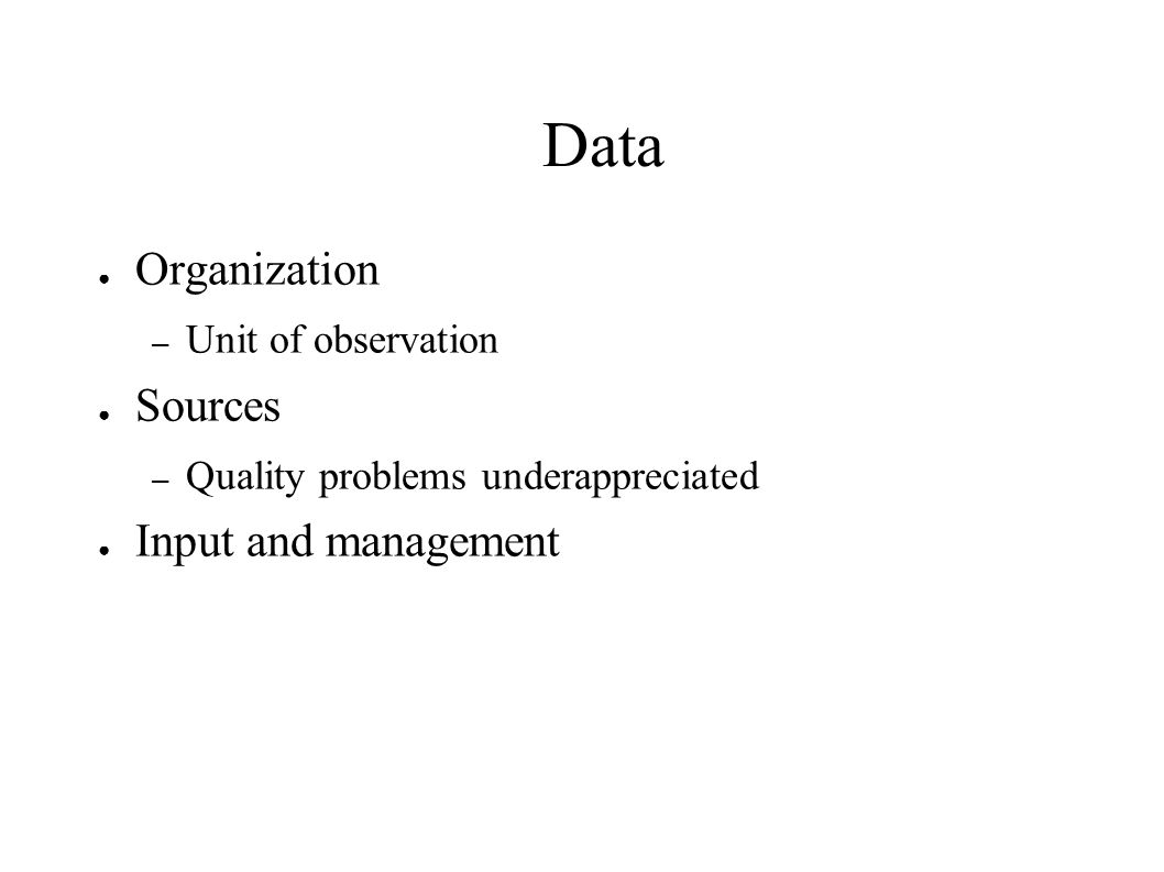Data ● Organization – Unit of observation ● Sources – Quality problems underappreciated ● Input and management
