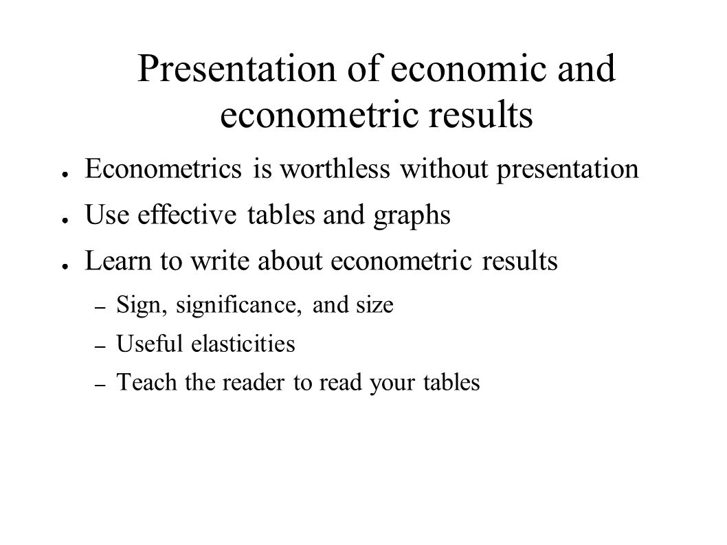 Presentation of economic and econometric results ● Econometrics is worthless without presentation ● Use effective tables and graphs ● Learn to write about econometric results – Sign, significance, and size – Useful elasticities – Teach the reader to read your tables