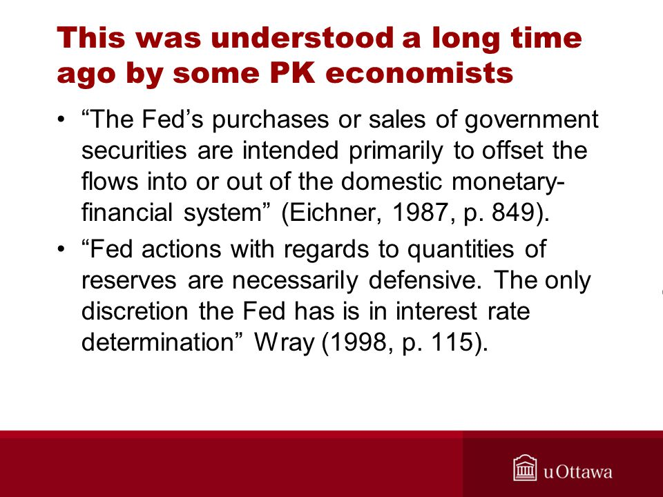 This was understood a long time ago by some PK economists The Fed's purchases or sales of government securities are intended primarily to offset the flows into or out of the domestic monetary- financial system (Eichner, 1987, p.