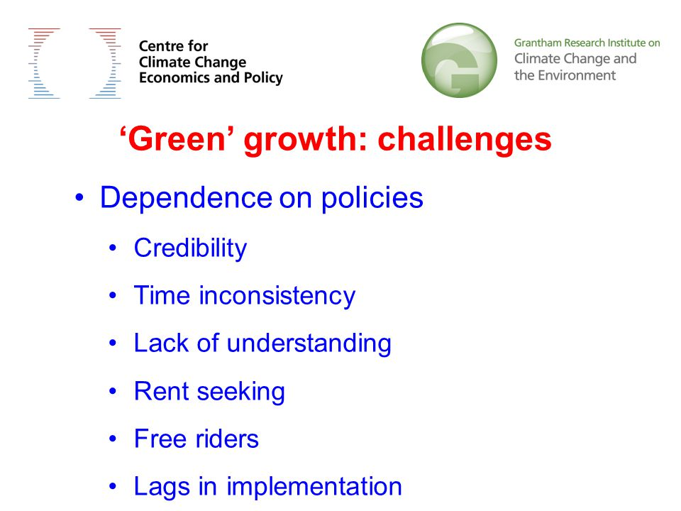 'Green' growth: challenges Dependence on policies Credibility Time inconsistency Lack of understanding Rent seeking Free riders Lags in implementation