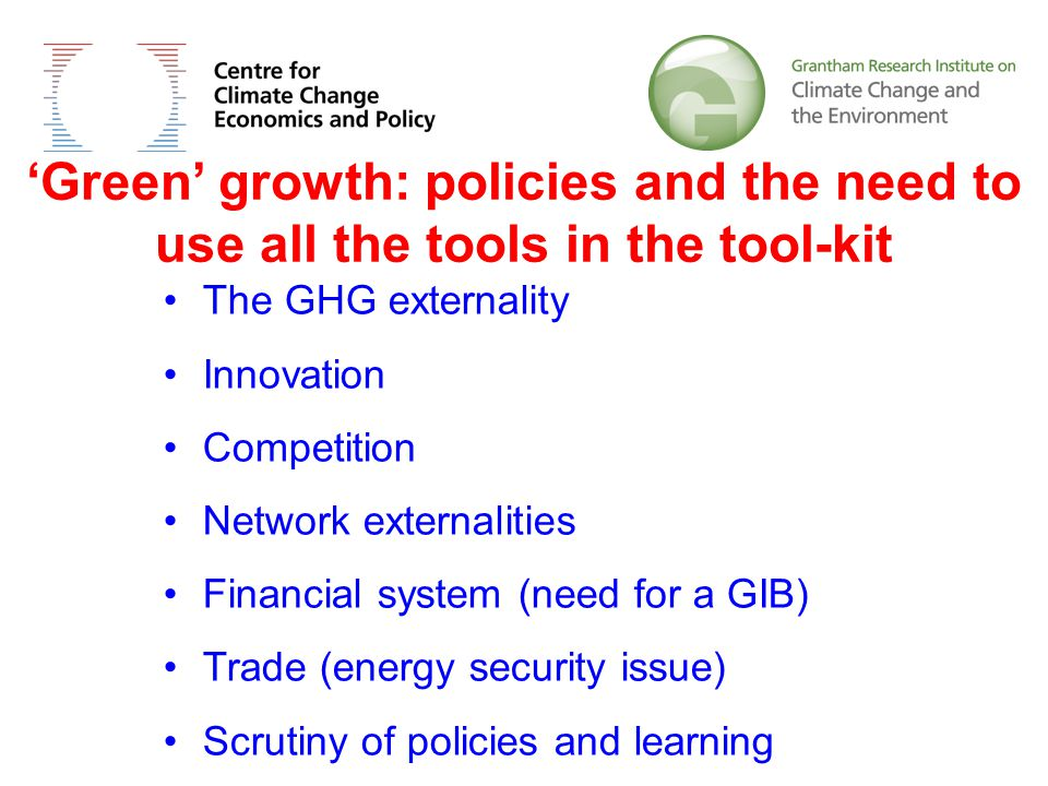 'Green' growth: policies and the need to use all the tools in the tool-kit The GHG externality Innovation Competition Network externalities Financial