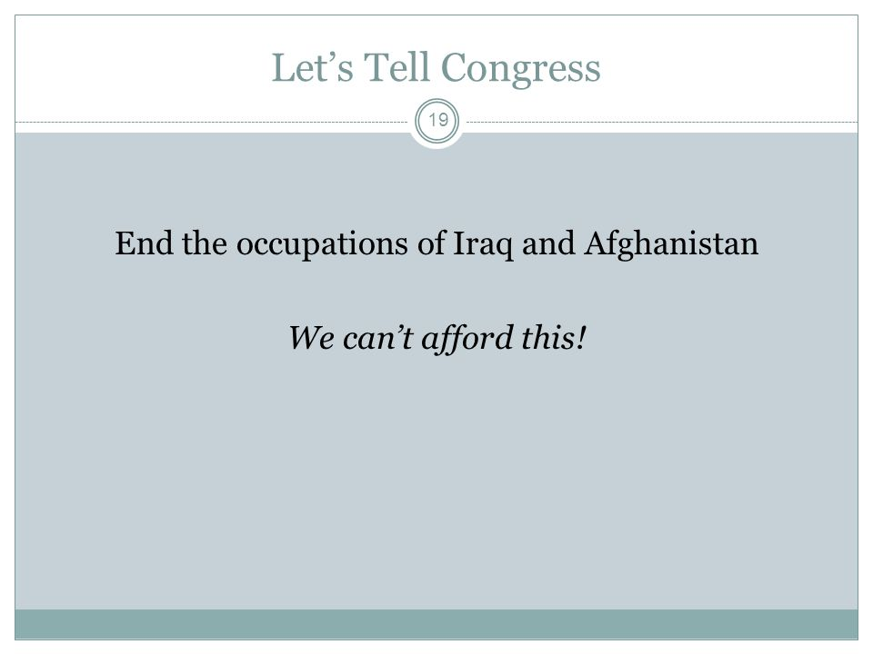Let's Tell Congress End the occupations of Iraq and Afghanistan We can't afford this! 19
