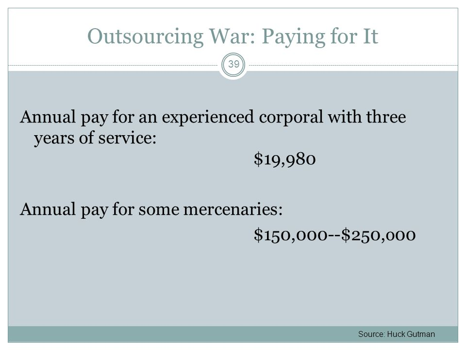Outsourcing War: Paying for It Annual pay for an experienced corporal with three years of service: $19,980 Annual pay for some mercenaries: $150,000--$250,o00 39 Source: Huck Gutman