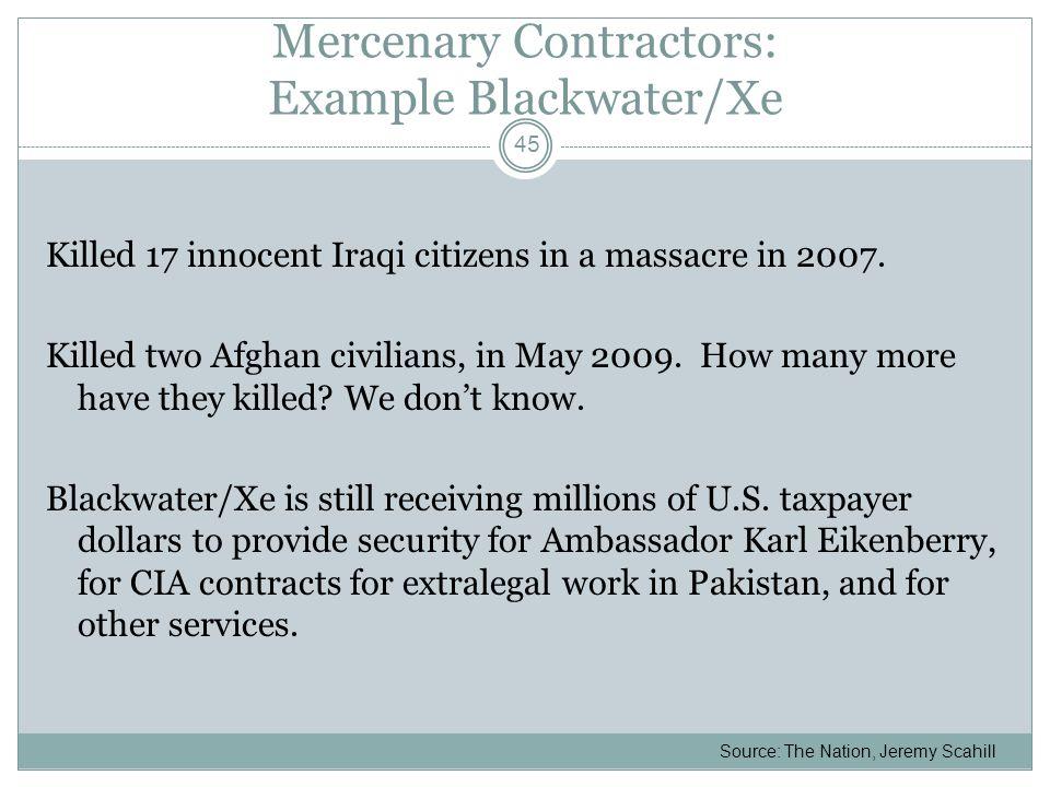 Mercenary Contractors: Example Blackwater/Xe Killed 17 innocent Iraqi citizens in a massacre in 2007.