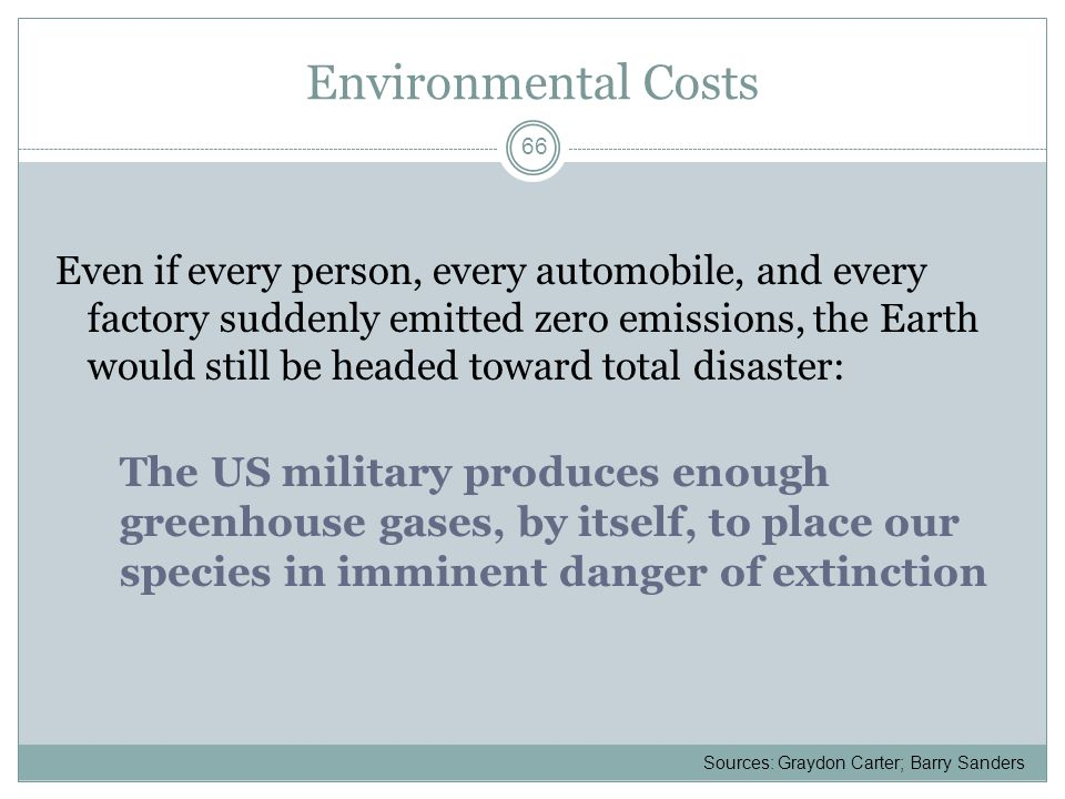 Environmental Costs Even if every person, every automobile, and every factory suddenly emitted zero emissions, the Earth would still be headed toward total disaster: The US military produces enough greenhouse gases, by itself, to place our species in imminent danger of extinction 66 Sources: Graydon Carter; Barry Sanders