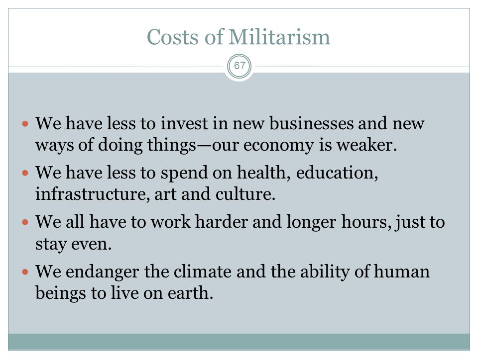 Costs of Militarism We have less to invest in new businesses and new ways of doing things—our economy is weaker.