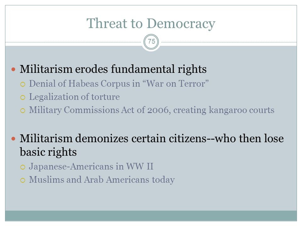 Threat to Democracy Militarism erodes fundamental rights  Denial of Habeas Corpus in War on Terror  Legalization of torture  Military Commissions Act of 2006, creating kangaroo courts Militarism demonizes certain citizens--who then lose basic rights  Japanese-Americans in WW II  Muslims and Arab Americans today 75