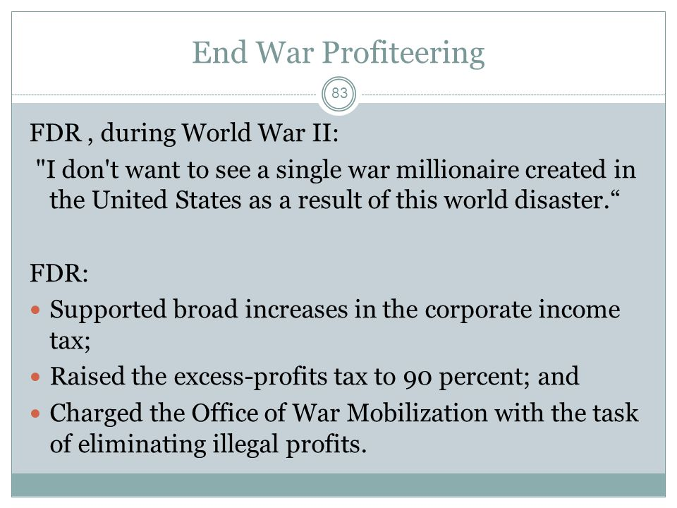 End War Profiteering FDR, during World War II: I don t want to see a single war millionaire created in the United States as a result of this world disaster. FDR: Supported broad increases in the corporate income tax; Raised the excess-profits tax to 90 percent; and Charged the Office of War Mobilization with the task of eliminating illegal profits.