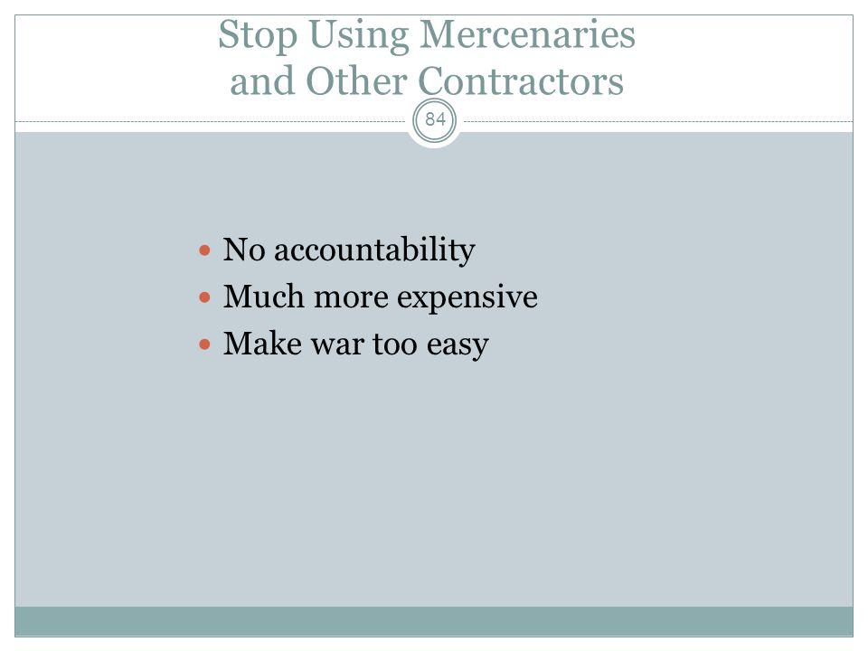 Stop Using Mercenaries and Other Contractors No accountability Much more expensive Make war too easy 84