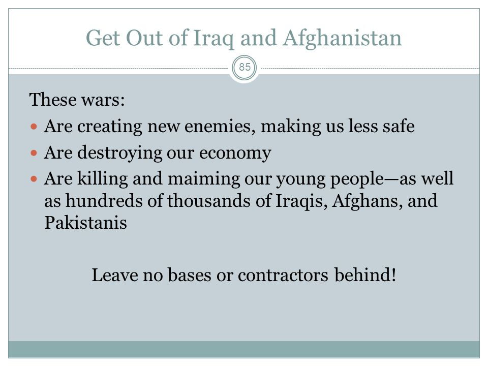 Get Out of Iraq and Afghanistan These wars: Are creating new enemies, making us less safe Are destroying our economy Are killing and maiming our young people—as well as hundreds of thousands of Iraqis, Afghans, and Pakistanis Leave no bases or contractors behind.